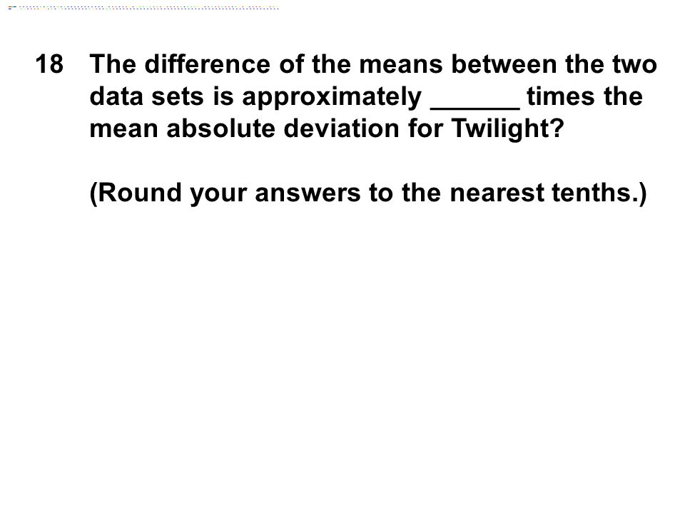 18The difference of the means between the two data sets is approximately ______ times the mean absolute deviation for Twilight.