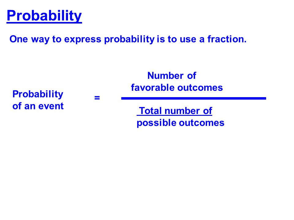Probability One way to express probability is to use a fraction. Number of favorable outcomes Total number of possible outcomes Probability of an even