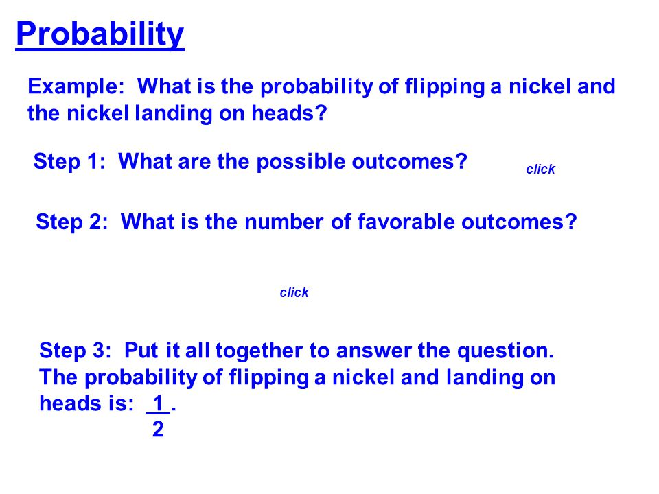 Example: What is the probability of flipping a nickel and the nickel landing on heads? Probability Step 1: What are the possible outcomes? Step 2: Wha