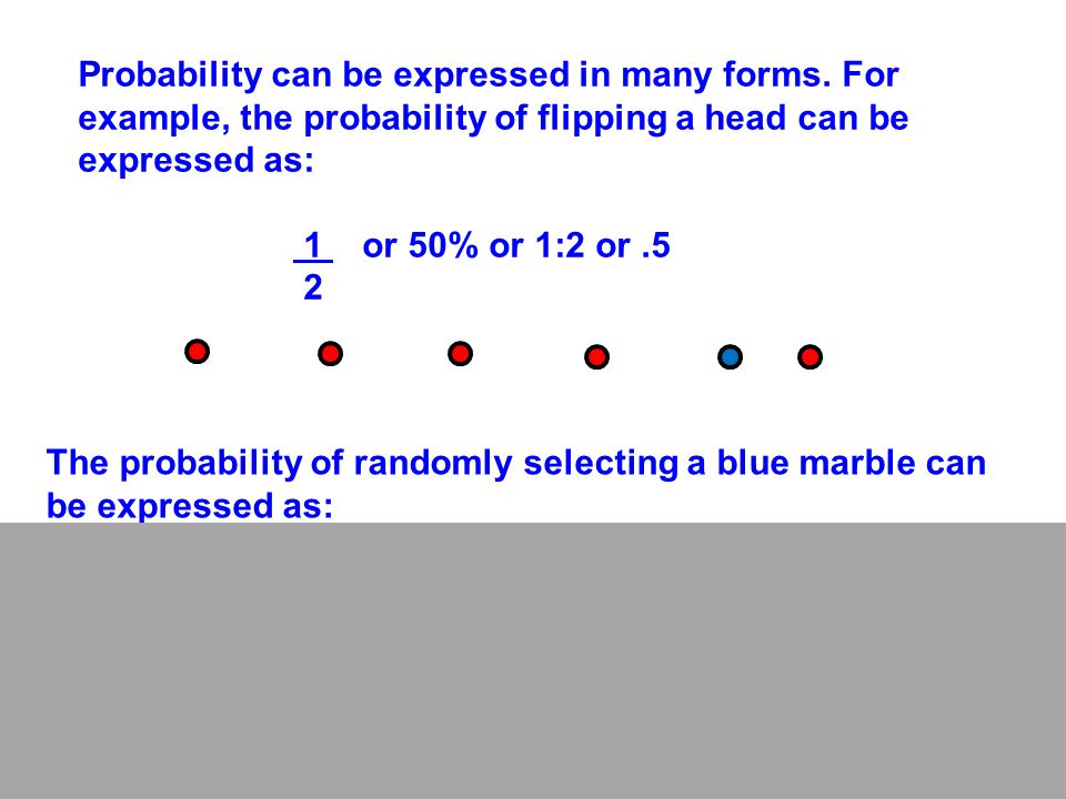 Probability can be expressed in many forms. For example, the probability of flipping a head can be expressed as: 1 or 50% or 1:2 or.5 2 The probabilit