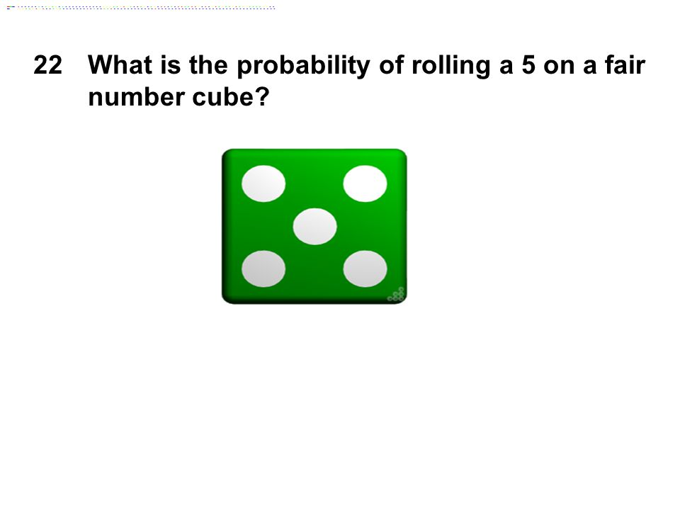 22What is the probability of rolling a 5 on a fair number cube?