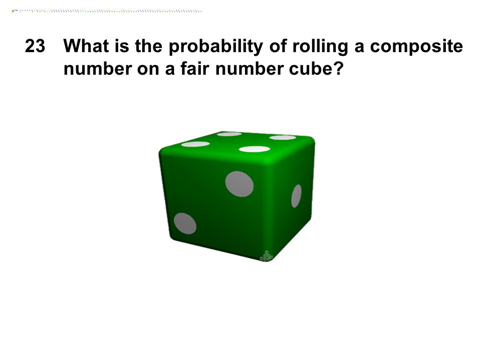 23What is the probability of rolling a composite number on a fair number cube?