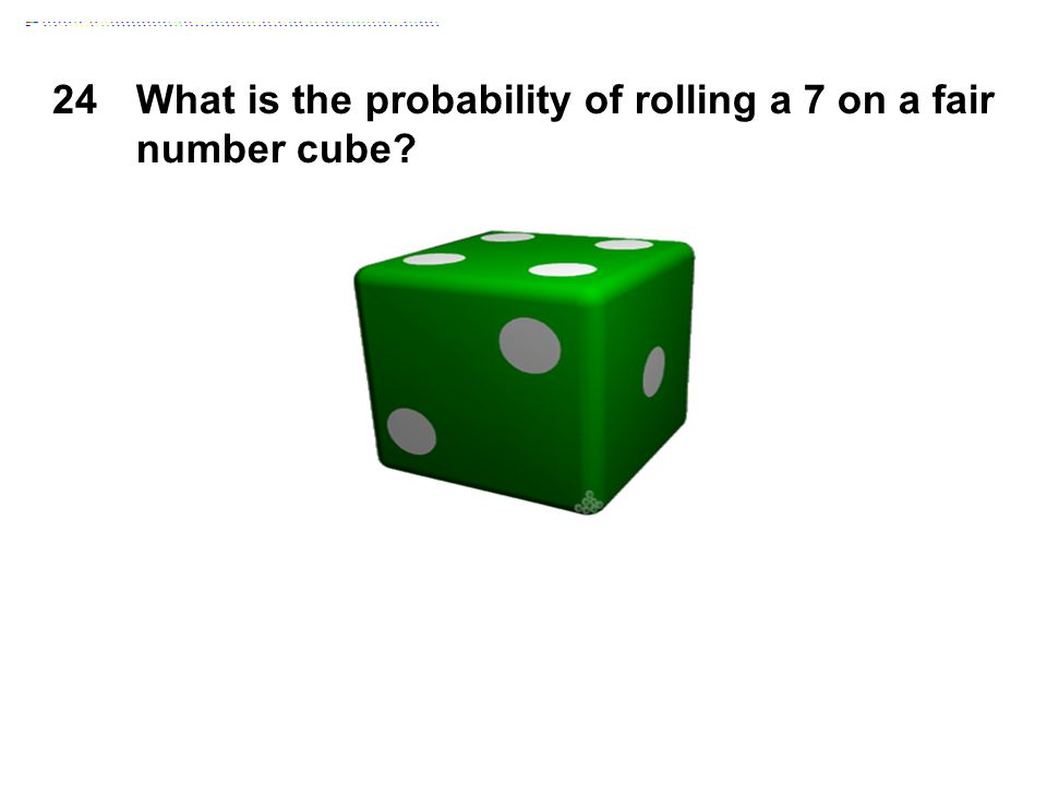 24What is the probability of rolling a 7 on a fair number cube?