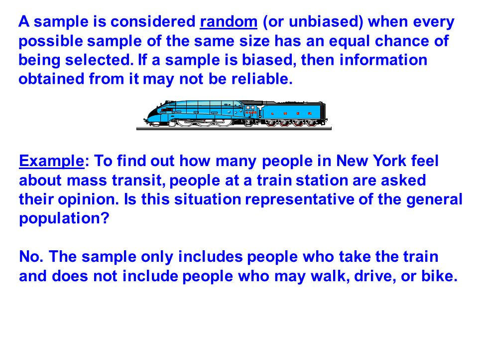 A sample is considered random (or unbiased) when every possible sample of the same size has an equal chance of being selected. If a sample is biased,