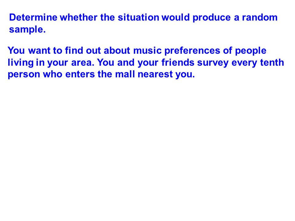 Determine whether the situation would produce a random sample. You want to find out about music preferences of people living in your area. You and you