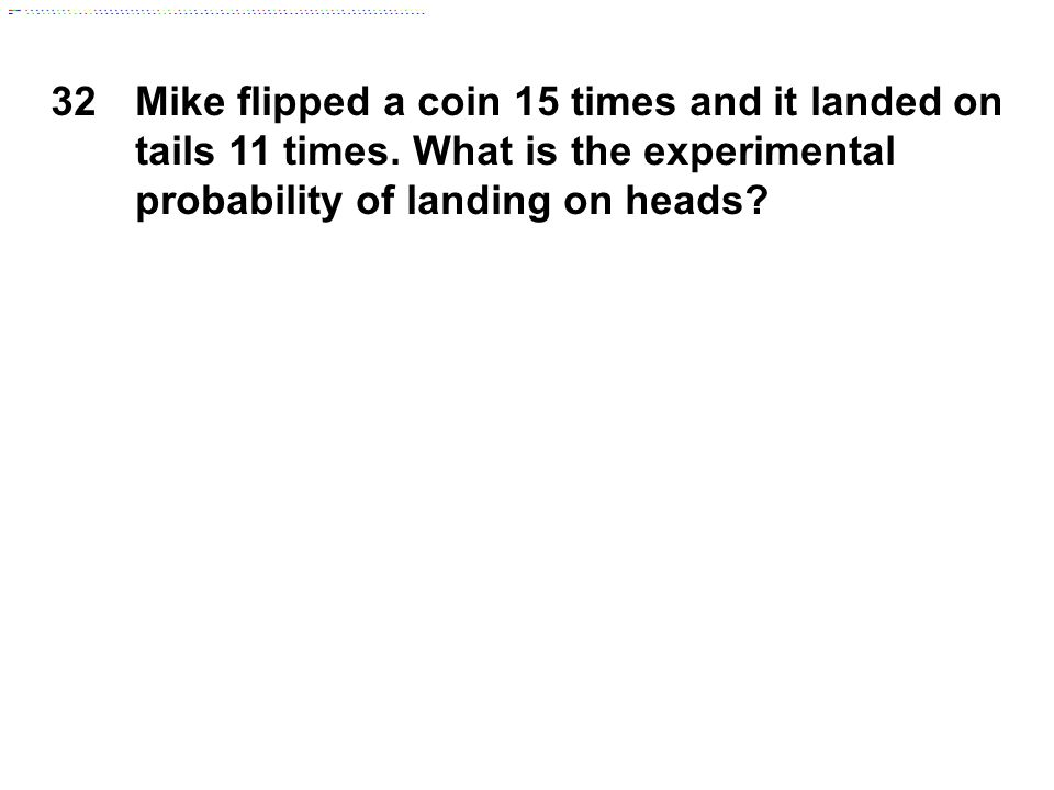 32 Mike flipped a coin 15 times and it landed on tails 11 times. What is the experimental probability of landing on heads?