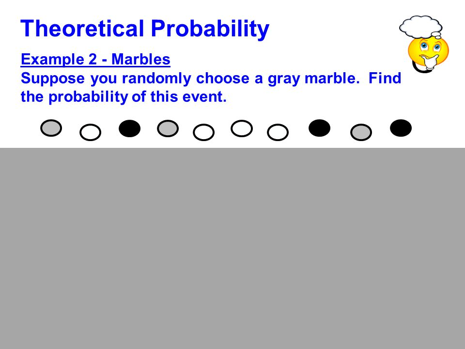 Theoretical Probability Example 2 - Marbles Suppose you randomly choose a gray marble. Find the probability of this event. There is a 3 in 10 chance o
