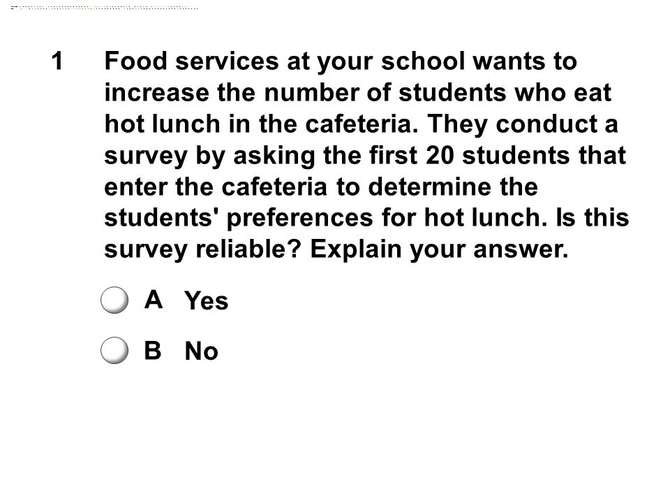 1Food services at your school wants to increase the number of students who eat hot lunch in the cafeteria. They conduct a survey by asking the first 2