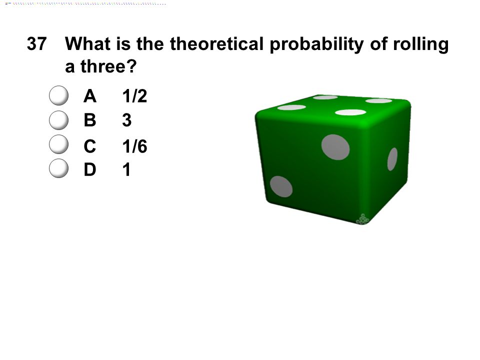 37What is the theoretical probability of rolling a three? A1/2 B3 C1/6 D1