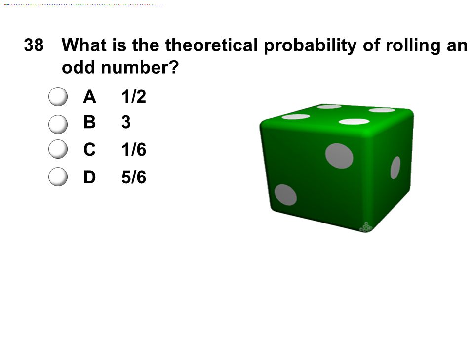 38What is the theoretical probability of rolling an odd number? A1/2 B3 C1/6 D5/6