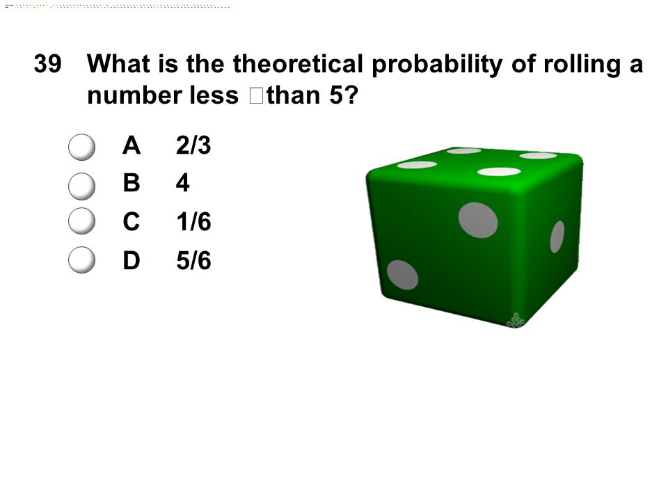 39What is the theoretical probability of rolling a number less than 5? A2/3 B4 C1/6 D5/6