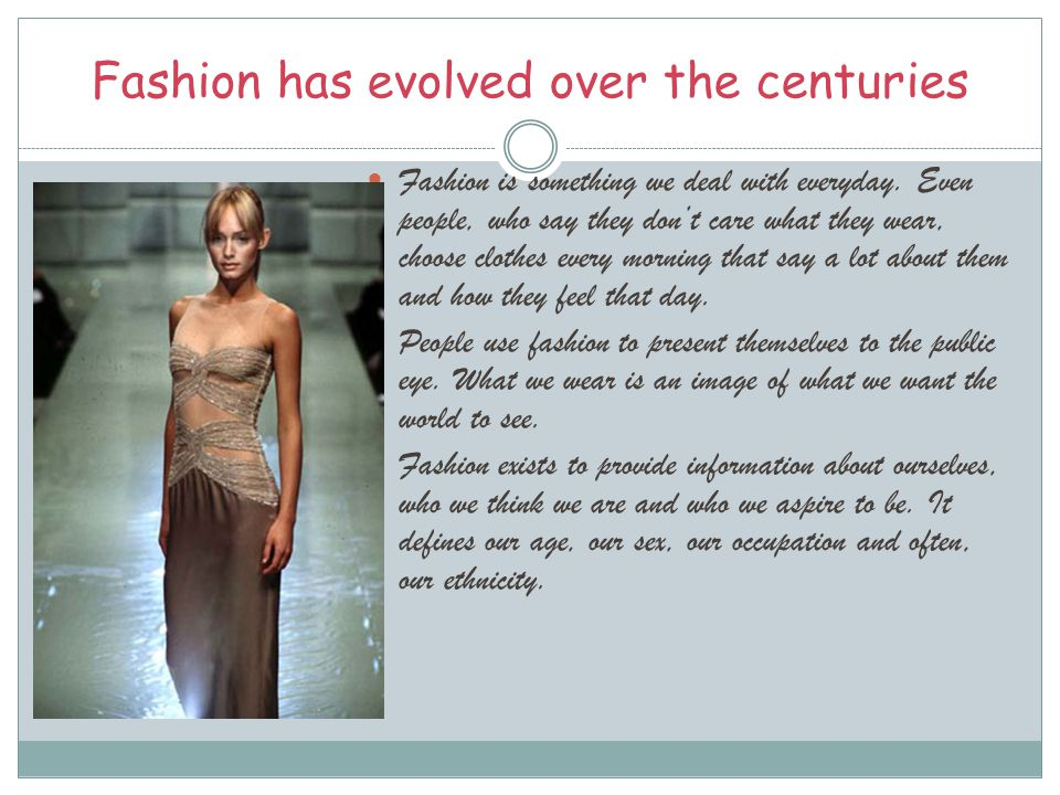 Fashion has evolved over the centuries Fashion is something we deal with everyday. Even people, who say they don't care what they wear, choose clothes