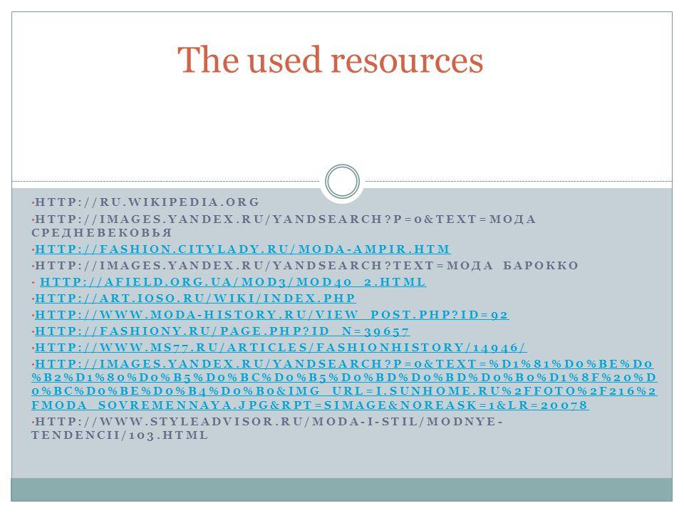 HTTP://RU.WIKIPEDIA.ORG HTTP://IMAGES.YANDEX.RU/YANDSEARCH?P=0&TEXT=МОДА СРЕДНЕВЕКОВЬЯ HTTP://FASHION.CITYLADY.RU/MODA-AMPIR.HTM HTTP://IMAGES.YANDEX.RU/YANDSEARCH?TEXT=МОДА БАРОККО HTTP://AFIELD.ORG.UA/MOD3/MOD40_2.HTML HTTP://ART.IOSO.RU/WIKI/INDEX.PHP HTTP://WWW.MODA-HISTORY.RU/VIEW_POST.PHP?ID=92 HTTP://FASHIONY.RU/PAGE.PHP?ID_N=39657 HTTP://WWW.MS77.RU/ARTICLES/FASHIONHISTORY/14946/ HTTP://IMAGES.YANDEX.RU/YANDSEARCH?P=0&TEXT=%D1%81%D0%BE%D0 %B2%D1%80%D0%B5%D0%BC%D0%B5%D0%BD%D0%BD%D0%B0%D1%8F%20%D 0%BC%D0%BE%D0%B4%D0%B0&IMG_URL=I.SUNHOME.RU%2FFOTO%2F216%2 FMODA_SOVREMENNAYA.JPG&RPT=SIMAGE&NOREASK=1&LR=20078 HTTP://IMAGES.YANDEX.RU/YANDSEARCH?P=0&TEXT=%D1%81%D0%BE%D0 %B2%D1%80%D0%B5%D0%BC%D0%B5%D0%BD%D0%BD%D0%B0%D1%8F%20%D 0%BC%D0%BE%D0%B4%D0%B0&IMG_URL=I.SUNHOME.RU%2FFOTO%2F216%2 FMODA_SOVREMENNAYA.JPG&RPT=SIMAGE&NOREASK=1&LR=20078 HTTP://WWW.STYLEADVISOR.RU/MODA-I-STIL/MODNYE- TENDENCII/103.HTML The used resources