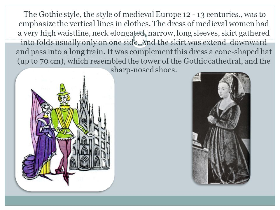 The Gothic style, the style of medieval Europe 12 - 13 centuries., was to emphasize the vertical lines in clothes. The dress of medieval women had a v