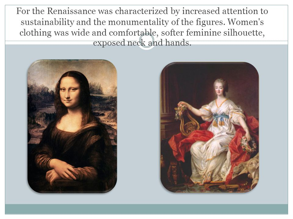 For the Renaissance was characterized by increased attention to sustainability and the monumentality of the figures. Women's clothing was wide and com