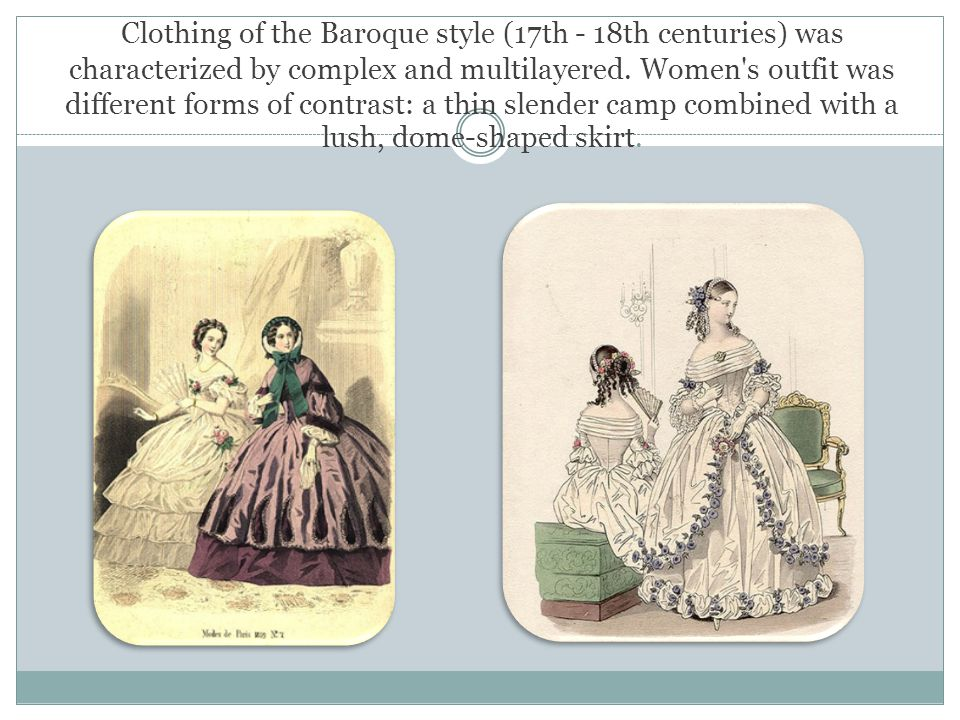 Clothing of the Baroque style (17th - 18th centuries) was characterized by complex and multilayered. Women's outfit was different forms of contrast: a
