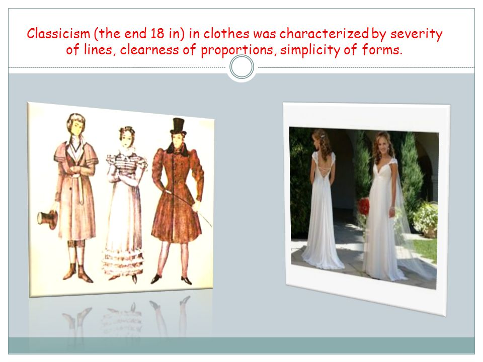 Classicism (the end 18 in) in clothes was characterized by severity of lines, clearness of proportions, simplicity of forms.