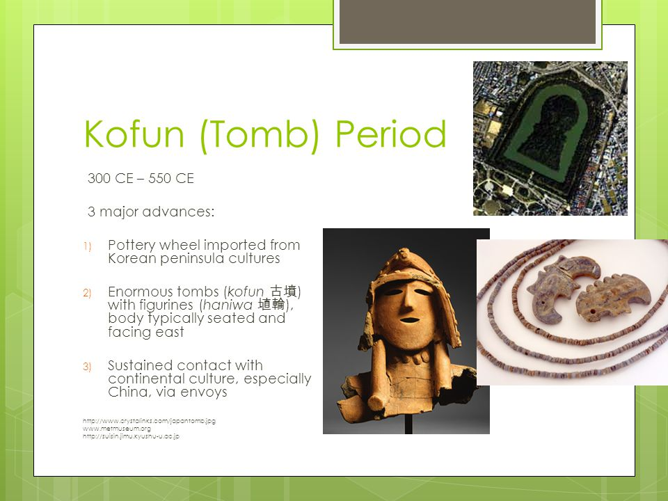 Kofun (Tomb) Period 300 CE – 550 CE 3 major advances: 1) Pottery wheel imported from Korean peninsula cultures 2) Enormous tombs (kofun 古墳 ) with figu