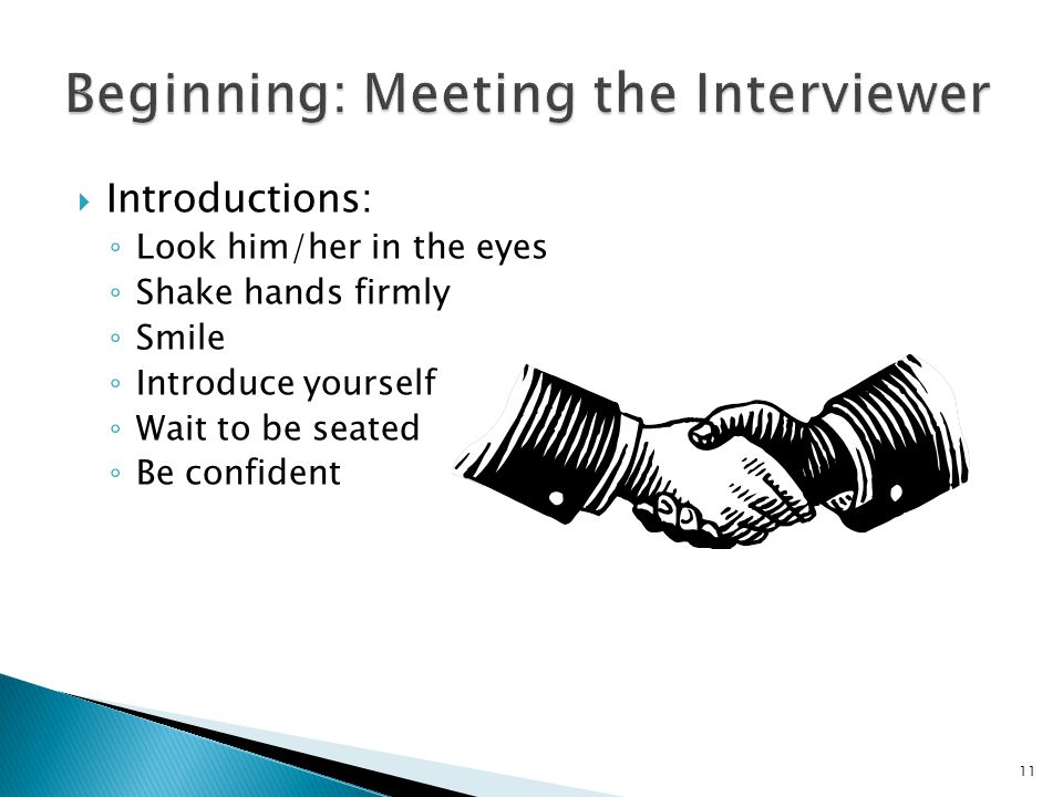  Introductions: ◦ Look him/her in the eyes ◦ Shake hands firmly ◦ Smile ◦ Introduce yourself ◦ Wait to be seated ◦ Be confident 11
