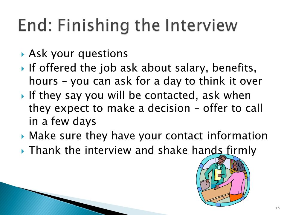  Ask your questions  If offered the job ask about salary, benefits, hours – you can ask for a day to think it over  If they say you will be contacted, ask when they expect to make a decision – offer to call in a few days  Make sure they have your contact information  Thank the interview and shake hands firmly 15