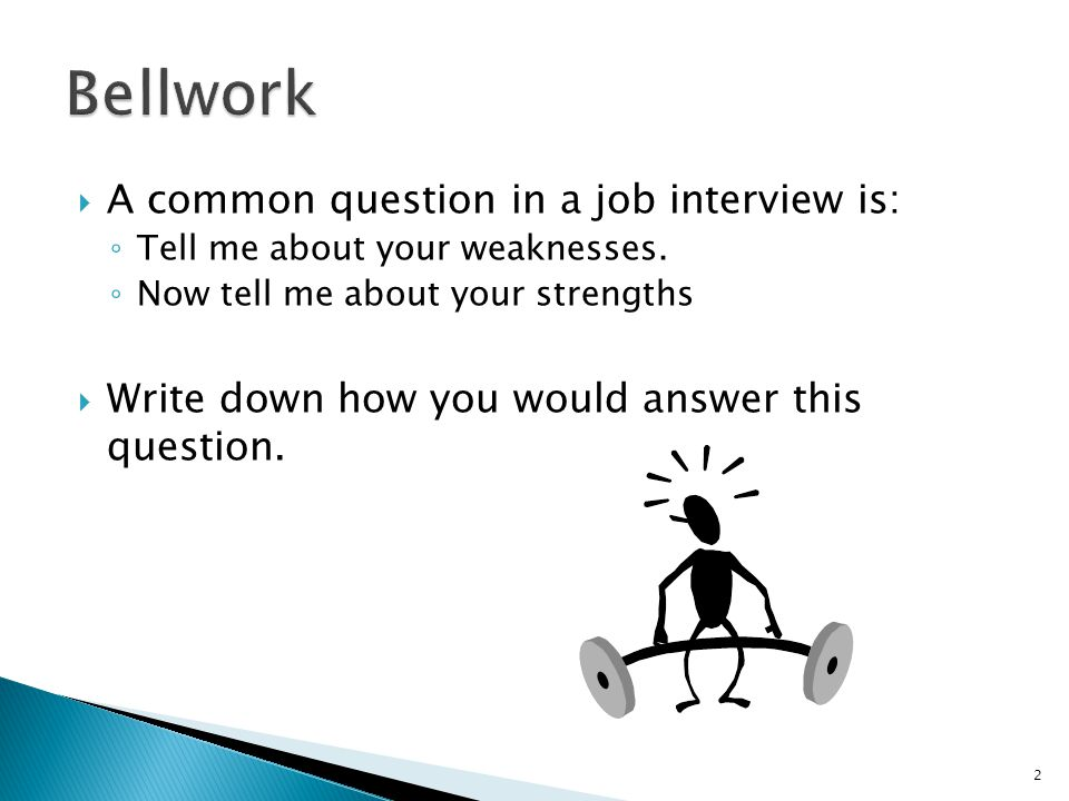  A common question in a job interview is: ◦ Tell me about your weaknesses.