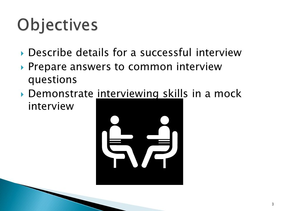  Describe details for a successful interview  Prepare answers to common interview questions  Demonstrate interviewing skills in a mock interview 3