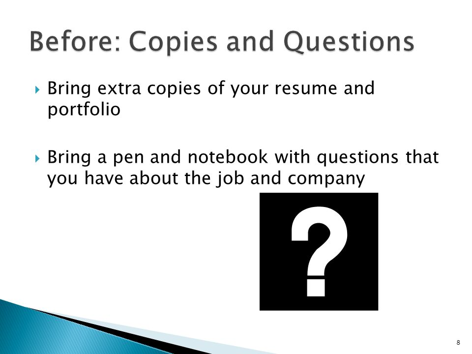  Bring extra copies of your resume and portfolio  Bring a pen and notebook with questions that you have about the job and company 8