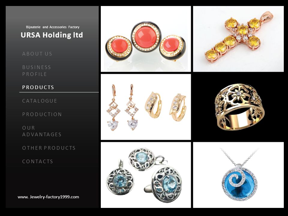 www. Jewelry-factory1999.com Bijouterie and Accessories Factory URSA Holding ltd ABOUT US BUSINESS PROFILE PRODUCTS CATALOGUE PRODUCTION OUR ADVANTAGE