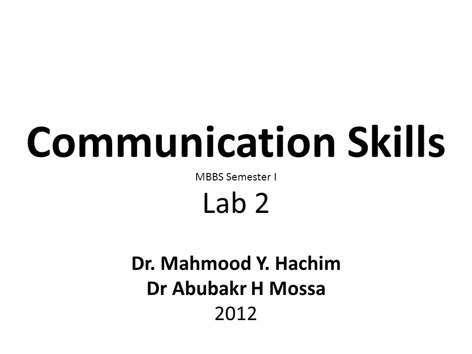 Communication Skills MBBS Semester I Lab 2 Dr. Mahmood Y. Hachim Dr Abubakr H Mossa 2012