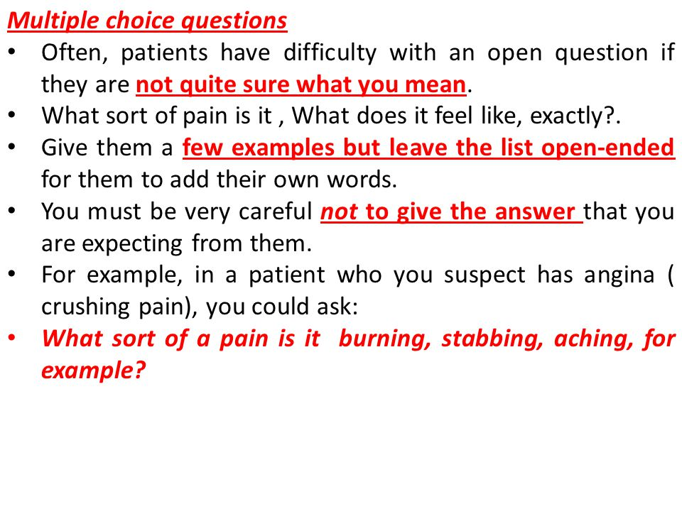 Multiple choice questions Often, patients have difficulty with an open question if they are not quite sure what you mean.