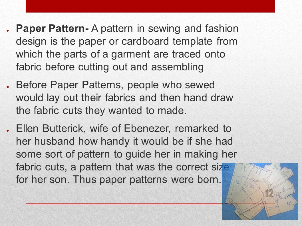 12 ● Paper Pattern- A pattern in sewing and fashion design is the paper or cardboard template from which the parts of a garment are traced onto fabric before cutting out and assembling ● Before Paper Patterns, people who sewed would lay out their fabrics and then hand draw the fabric cuts they wanted to made.