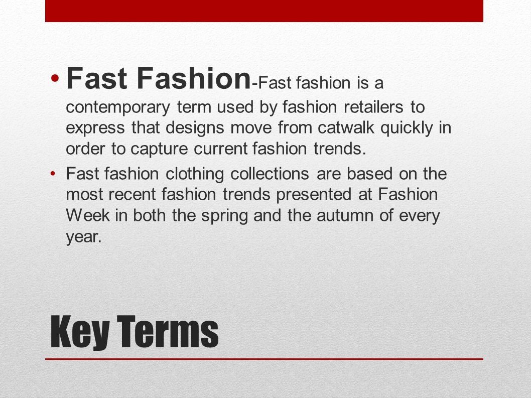 Key Terms Fast Fashion -Fast fashion is a contemporary term used by fashion retailers to express that designs move from catwalk quickly in order to capture current fashion trends.