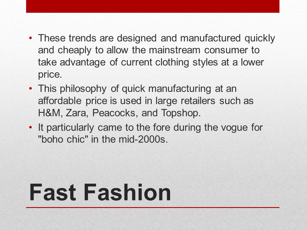 Fast Fashion These trends are designed and manufactured quickly and cheaply to allow the mainstream consumer to take advantage of current clothing styles at a lower price.