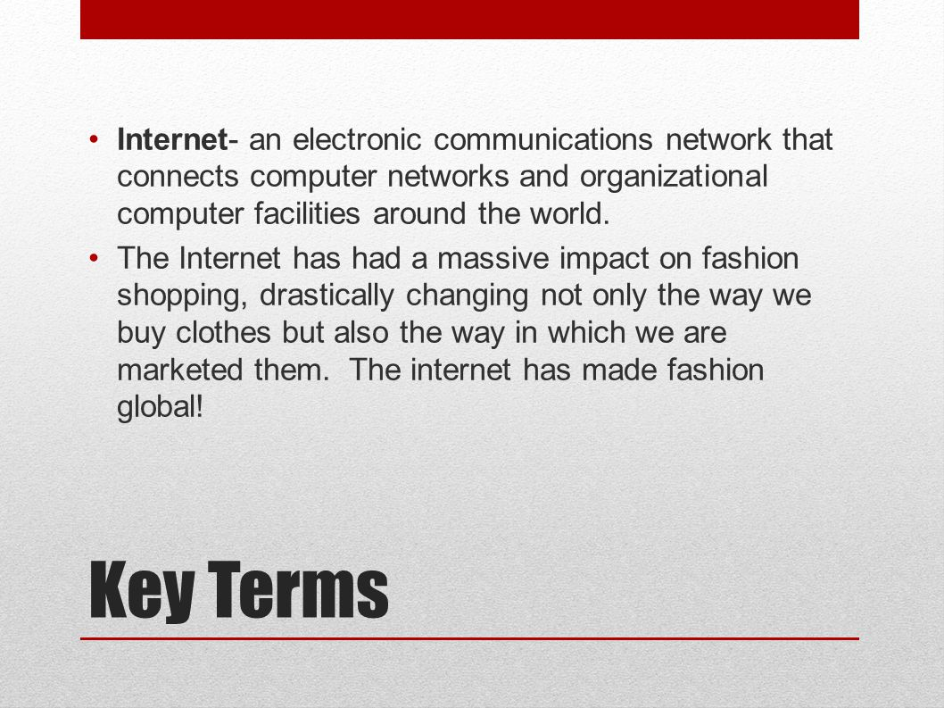 Key Terms Internet- an electronic communications network that connects computer networks and organizational computer facilities around the world.