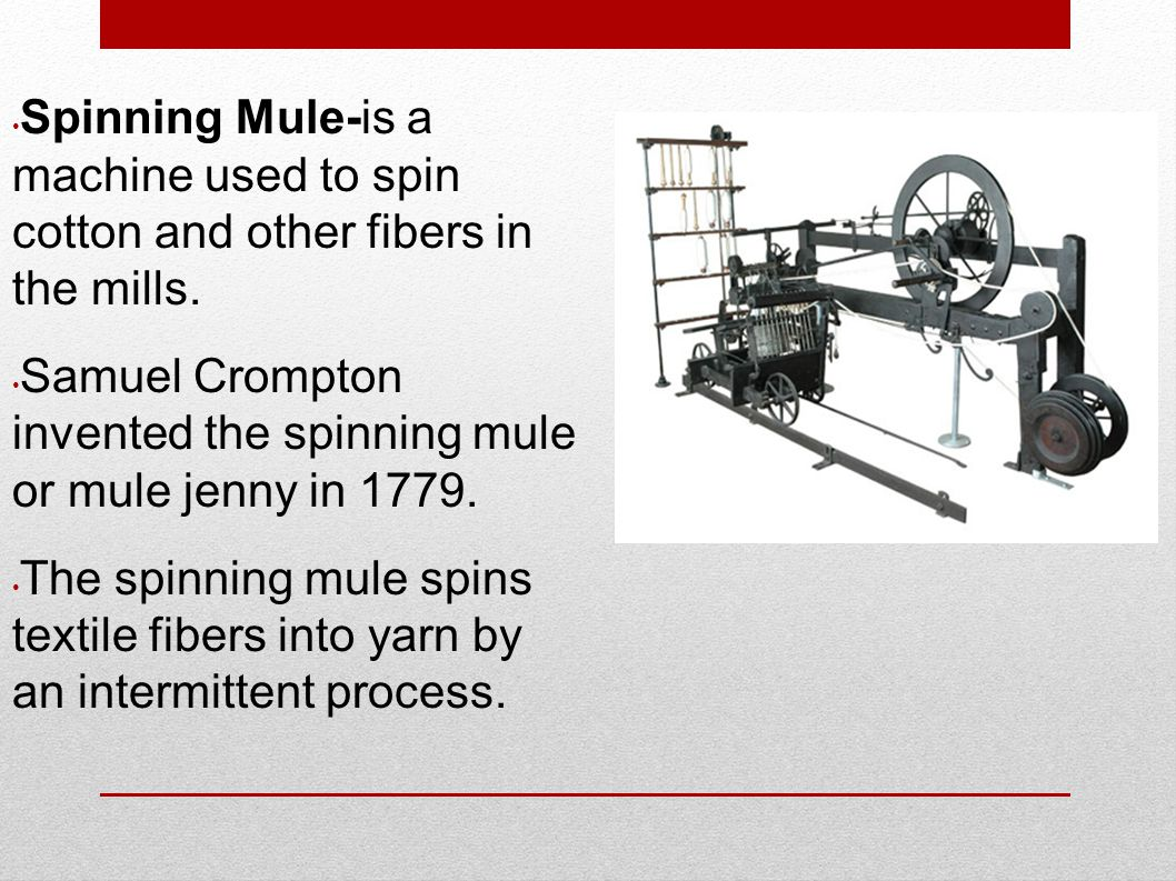 Spinning Mule-is a machine used to spin cotton and other fibers in the mills.