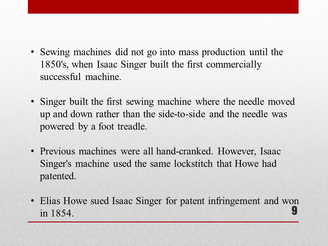 9 Sewing machines did not go into mass production until the 1850 s, when Isaac Singer built the first commercially successful machine.