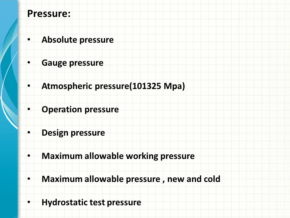 Pressure: Absolute pressure Gauge pressure Atmospheric pressure(101325 Mpa) Operation pressure Design pressure Maximum allowable working pressure Maxi