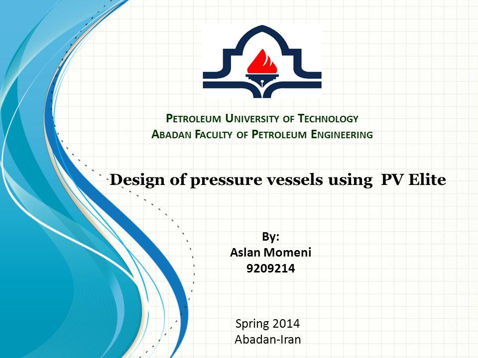 P ETROLEUM U NIVERSITY OF T ECHNOLOGY A BADAN F ACULTY OF P ETROLEUM E NGINEERING Design of pressure vessels using PV Elite By: Aslan Momeni 9209214 S