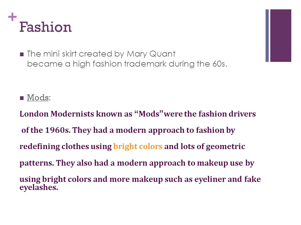 "+ Fashion The mini skirt created by Mary Quant became a high fashion trademark during the 60s. Mods: London Modernists known as ""Mods""were the fashion"