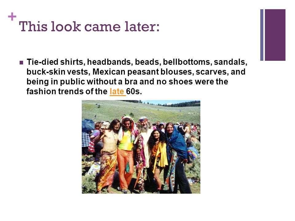 + This look came later: Tie-died shirts, headbands, beads, bellbottoms, sandals, buck-skin vests, Mexican peasant blouses, scarves, and being in publi