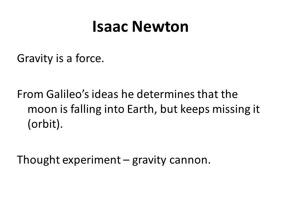 Isaac Newton Gravity is a force. From Galileo's ideas he determines that the moon is falling into Earth, but keeps missing it (orbit). Thought experim