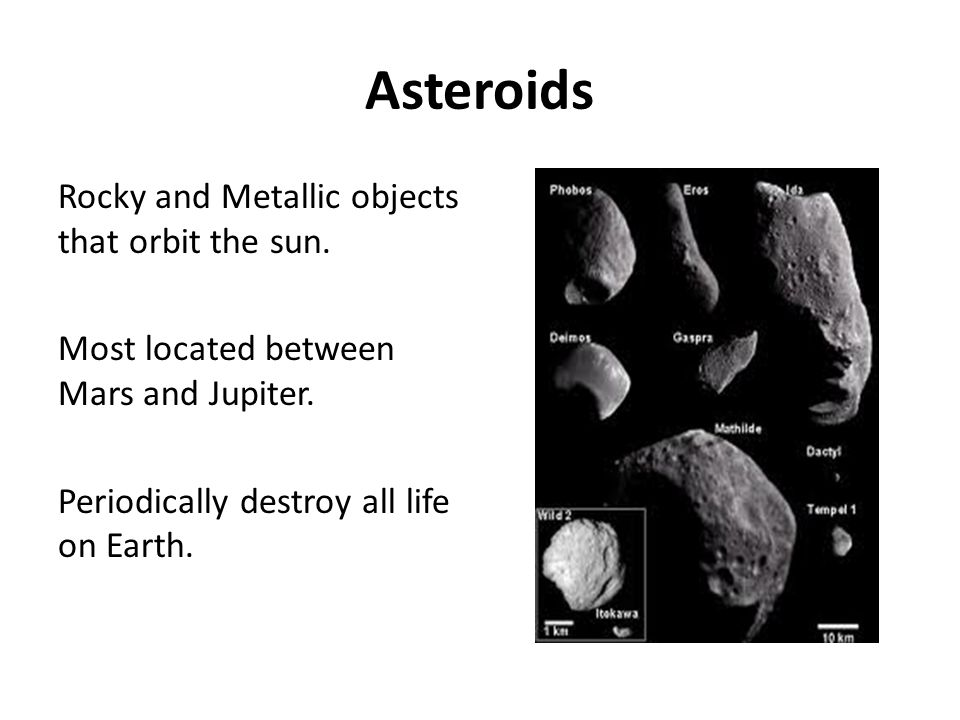 Asteroids Rocky and Metallic objects that orbit the sun.