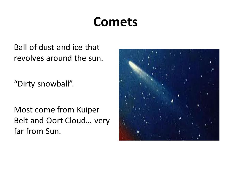 Comets Ball of dust and ice that revolves around the sun.