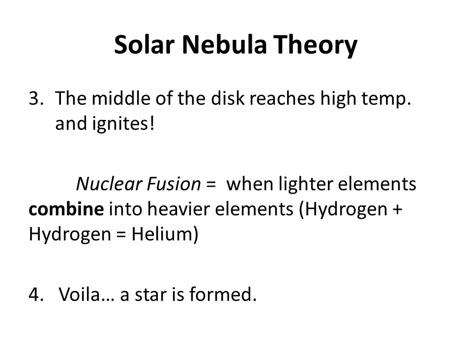 Solar Nebula Theory 3.The middle of the disk reaches high temp. and ignites! Nuclear Fusion = when lighter elements combine into heavier elements (Hyd