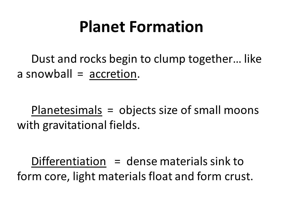 Planet Formation Dust and rocks begin to clump together… like a snowball = accretion. Planetesimals = objects size of small moons with gravitational f