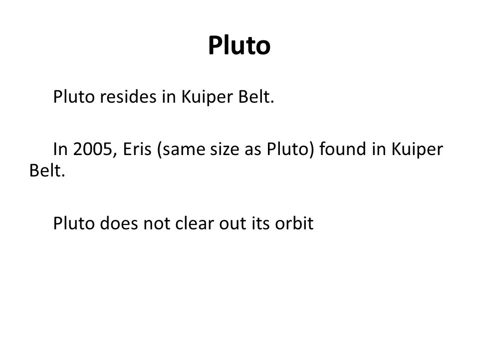 Pluto Pluto resides in Kuiper Belt. In 2005, Eris (same size as Pluto) found in Kuiper Belt. Pluto does not clear out its orbit