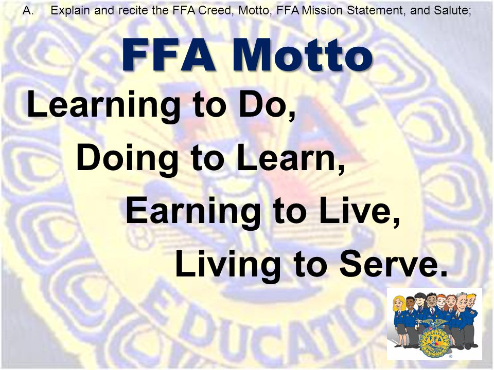 FFA Motto Learning to Do, Doing to Learn, Earning to Live, Living to Serve. A.Explain and recite the FFA Creed, Motto, FFA Mission Statement, and Salu