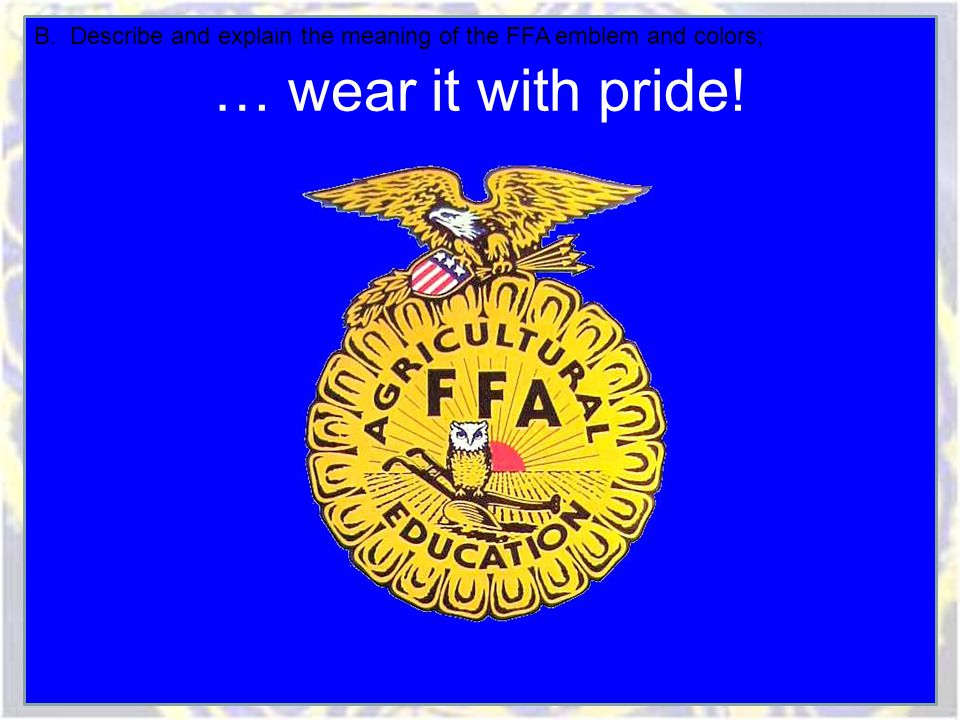 … wear it with pride! B. Describe and explain the meaning of the FFA emblem and colors;