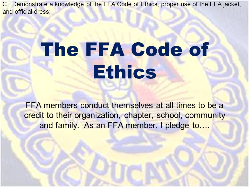 The FFA Code of Ethics FFA members conduct themselves at all times to be a credit to their organization, chapter, school, community and family. As an