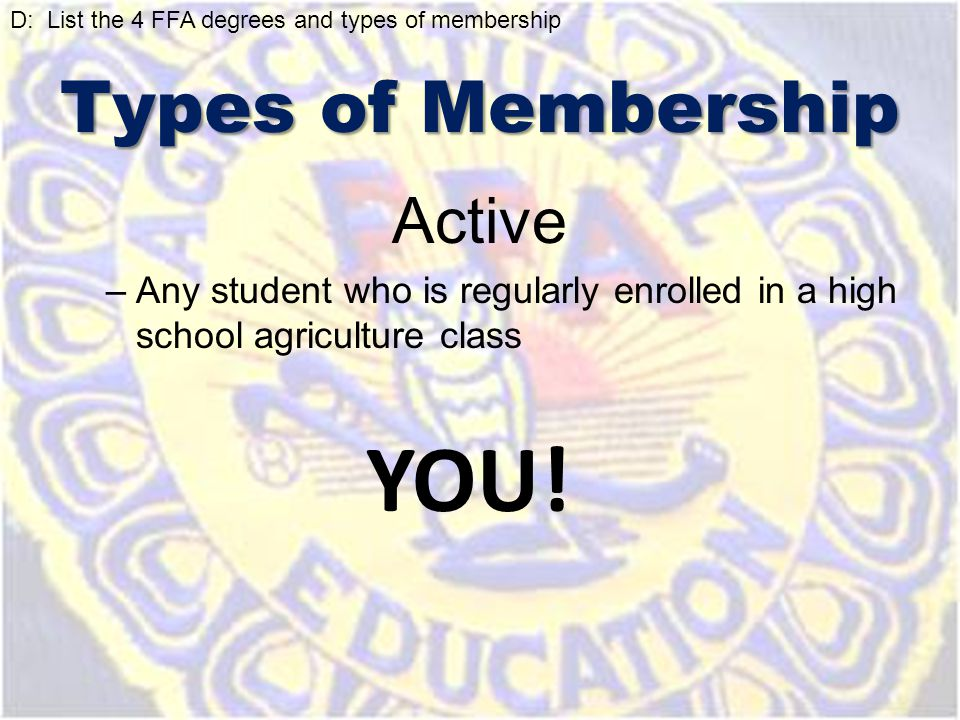 Active –Any student who is regularly enrolled in a high school agriculture class YOU! D: List the 4 FFA degrees and types of membership Types of Membe
